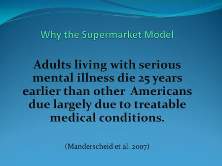Adults living with serious mental illness die 25 years earlier than other Americans due largely due to treatable medical conditions. (Manderscheid et al.