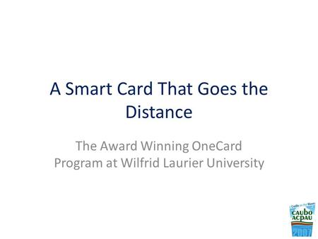 A Smart Card That Goes the Distance The Award Winning OneCard Program at Wilfrid Laurier University.
