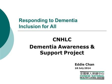 Responding to Dementia Inclusion for All CNHLC Dementia Awareness & Support Project Eddie Chan 18 July 2014.