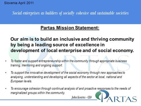 Social enterprises as builders of socially cohesive and sustainable societies John Kearns - CEO Partas Mission Statement: Our aim is to build an inclusive.