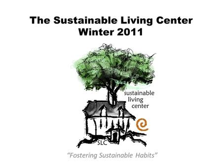 "The Sustainable Living Center Winter 2011 ""Fostering Sustainable Habits"""