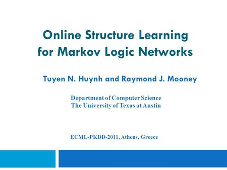 Online Structure Learning for Markov Logic Networks Tuyen N. Huynh and Raymond J. Mooney Department of Computer Science The University of Texas at Austin.