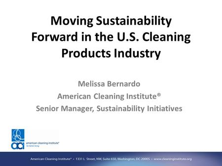 Moving Sustainability Forward in the U.S. Cleaning Products Industry Melissa Bernardo American Cleaning Institute® Senior Manager, Sustainability Initiatives.