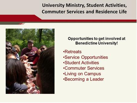University Ministry, Student Activities, Commuter Services and Residence Life Opportunities to get involved at Benedictine University! Retreats Service.