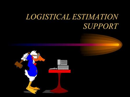 LOGISTICAL ESTIMATION SUPPORT. OVERVIEW To identify logistical support needs, priority of work and supply areas to be considered when determining the.
