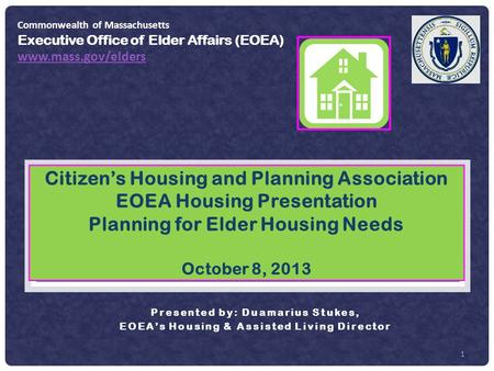 1 Citizen's Housing and Planning Association EOEA Housing Presentation Planning for Elder Housing Needs October 8, 2013 Presented by: Duamarius Stukes,