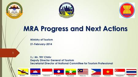 MRA Progress and Next Actions Ministry of Tourism 21-February-2014 By: Mr. TRY Chhiv Deputy Director General of Tourism Secretariat Director of National.