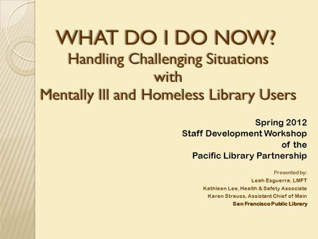 WHAT DO I DO NOW? WHAT DO I DO NOW? Handling Challenging Situations with Mentally Ill and Homeless Library Users Spring 2012 Staff Development Workshop.