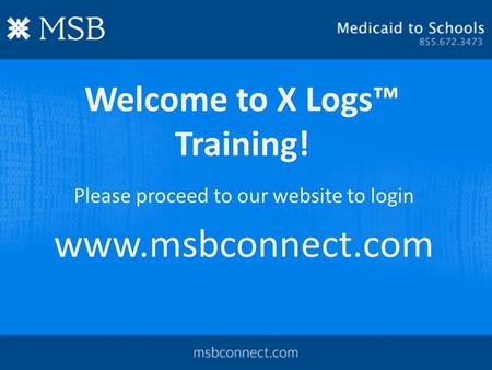Welcome to X Logs™ Training! Please proceed to our website to login www.msbconnect.com.
