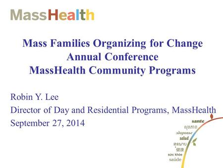 Mass Families Organizing for Change Annual Conference MassHealth Community Programs Robin Y. Lee Director of Day and Residential Programs, MassHealth September.