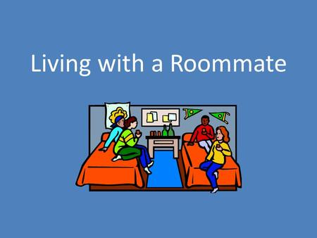 Living with a Roommate. Transitioning to Living with a Roommate What do you think it will be like to live with a roommate? How might it be different from.