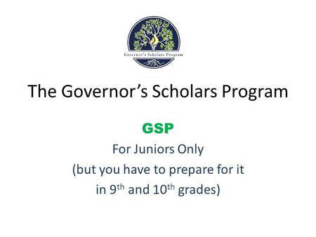 The Governor's Scholars Program GSP For Juniors Only (but you have to prepare for it in 9 th and 10 th grades)