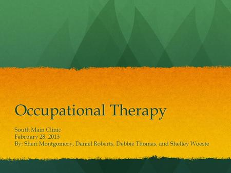 Occupational Therapy South Main Clinic February 28, 2013 By: Sheri Montgomery, Daniel Roberts, Debbie Thomas, and Shelley Woeste.