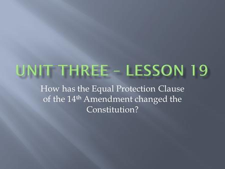 How has the Equal Protection Clause of the 14 th Amendment changed the Constitution?
