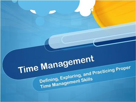 Time Management Defining, Exploring, and Practicing Proper Time Management Skills.
