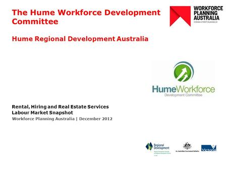 The Hume Workforce Development Committee Hume Regional Development Australia Rental, Hiring and Real Estate Services Labour Market Snapshot Workforce Planning.
