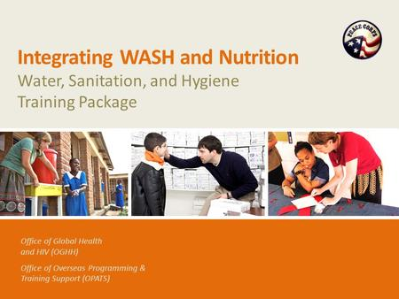 Office of Global Health and HIV (OGHH) Office of Overseas Programming & Training Support (OPATS) Integrating WASH and Nutrition Water, Sanitation, and.