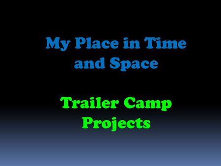 My Place in Time and Space Trailer Camp Projects.