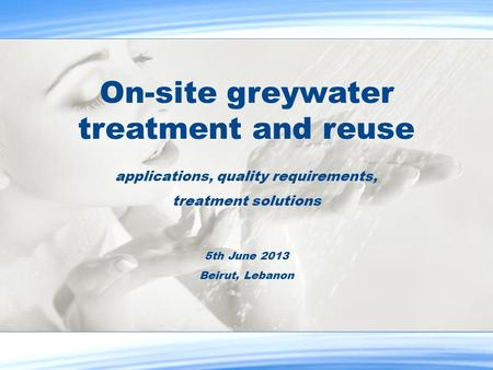On-site greywater treatment and reuse applications, quality requirements, treatment solutions 5th June 2013 Beirut, Lebanon.