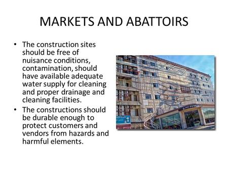 MARKETS AND ABATTOIRS The construction sites should be free of nuisance conditions, contamination, should have available adequate water supply for cleaning.