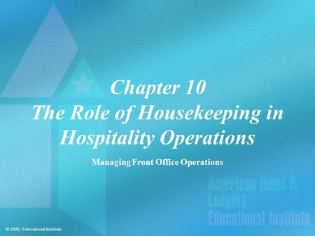 © 2005, Educational Institute Chapter 10 The Role of Housekeeping in Hospitality Operations Managing Front Office Operations.