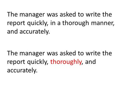 The manager was asked to write the report quickly, in a thorough manner, and accurately. The manager was asked to write the report quickly, thoroughly,
