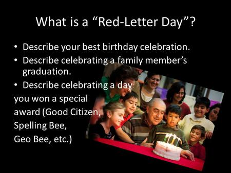"What is a ""Red-Letter Day""? Describe your best birthday celebration. Describe celebrating a family member's graduation. Describe celebrating a day you."