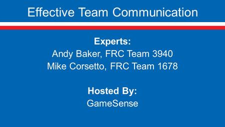 Effective Team Communication Experts: Andy Baker, FRC Team 3940 Mike Corsetto, FRC Team 1678 Hosted By: GameSense.