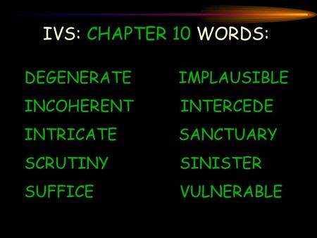 IVS: CHAPTER 10 WORDS: DEGENERATE IMPLAUSIBLE INCOHERENT INTERCEDE INTRICATE SANCTUARY SCRUTINY SINISTER SUFFICE VULNERABLE.