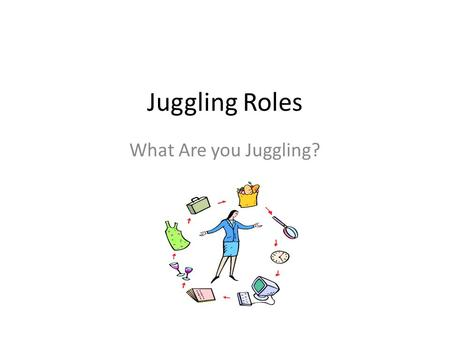 Juggling Roles What Are you Juggling?. Topics to Cover? What are you juggling? What is out of balance? Coping with the juggling act: priorities, time.