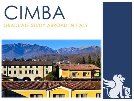 GRADUATE STUDY ABROAD IN ITALY CIMBA.  Consortium Institute of Management and Business Analysis  Comprised of over 35 universities  MBA, MAcc, and.