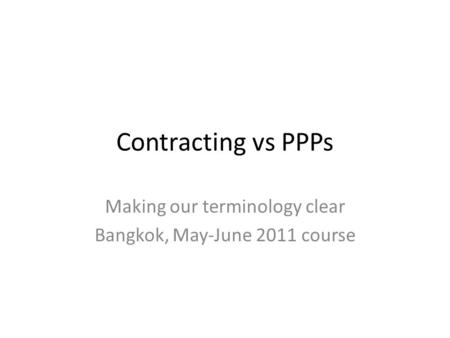 Contracting vs PPPs Making our terminology clear Bangkok, May-June 2011 course.