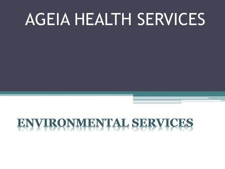 AGEIA HEALTH SERVICES. Environmental Services This is MY HOME… Providing our residents with a safe, clean, and visually desirable environment is part.