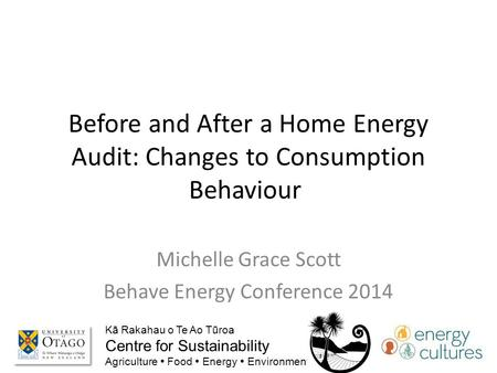 Before and After a Home Energy Audit: Changes to Consumption Behaviour Michelle Grace Scott Behave Energy Conference 2014 Kā Rakahau o Te Ao Tūroa Centre.