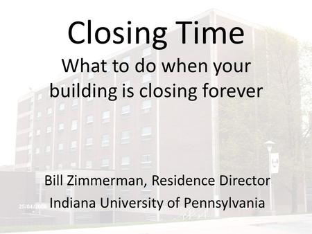 Closing Time What to do when your building is closing forever Bill Zimmerman, Residence Director Indiana University of Pennsylvania.