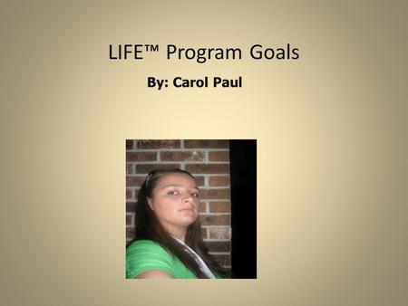 LIFE™ Program Goals By: Carol Paul Why am I in the LIFE™ Program? To learn to be independent -How to have my own apartment -To be able to pay my bills.
