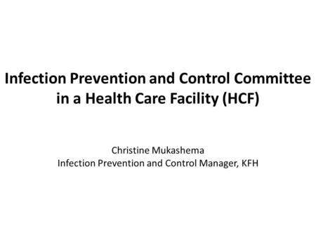 Infection Prevention and Control Committee in a Health Care Facility (HCF) Christine Mukashema Infection Prevention and Control Manager, KFH.