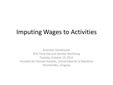 Imputing Wages to Activities Gretchen Donehower NTA Time Use and Gender Workshop Tuesday, October 23, 2012 Facultad de Ciencias Sociales, Universidad de.