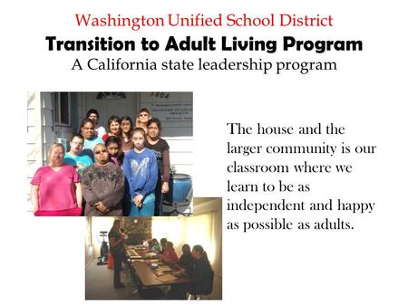 Washington Unified School District Transition to Adult Living Program A California state leadership program The house and the larger community is our classroom.