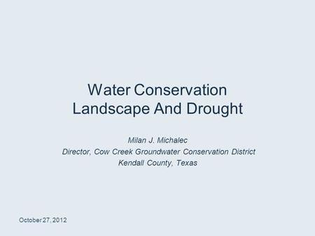 Water Conservation Landscape And Drought Milan J. Michalec Director, Cow Creek Groundwater Conservation District Kendall County, Texas October 27, 2012.