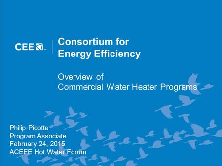 Consortium for Energy Efficiency Overview of Commercial Water Heater Programs Philip Picotte Program Associate February 24, 2015 ACEEE Hot Water Forum.
