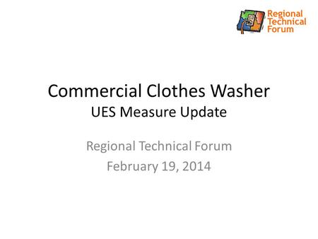Commercial Clothes Washer UES Measure Update Regional Technical Forum February 19, 2014.
