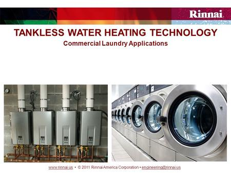 © 2011 Rinnai America Corporation TANKLESS WATER HEATING TECHNOLOGY Commercial Laundry.