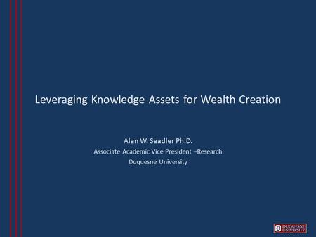 Leveraging Knowledge Assets for Wealth Creation Alan W. Seadler Ph.D. Associate Academic Vice President –Research Duquesne University.