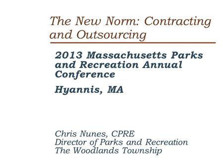 The New Norm: Contracting and Outsourcing 2013 Massachusetts Parks and Recreation Annual Conference Hyannis, MA Chris Nunes, CPRE Director of Parks and.