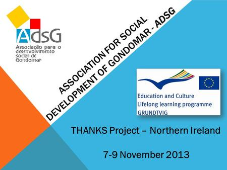 ADSG ASSOCIATION FOR SOCIAL DEVELOPMENT OF GONDOMAR - ADSG THANKS Project – Northern Ireland 7-9 November 2013.