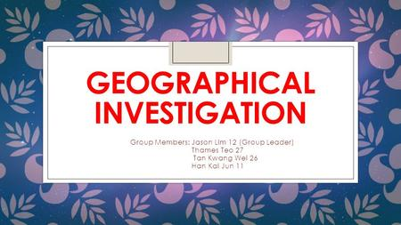 GEOGRAPHICAL INVESTIGATION Group Members: Jason Lim 12 (Group Leader) Thames Teo 27 Tan Kwang Wei 26 Han Kai Jun 11.