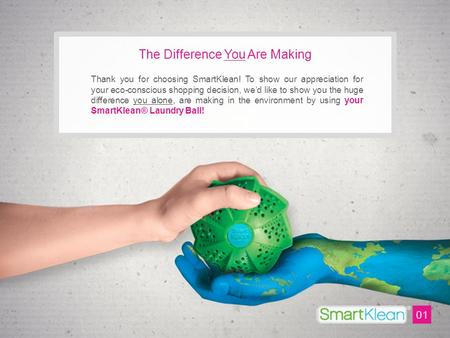 The Difference You Are Making Thank you for choosing SmartKlean! To show our appreciation for your eco-conscious shopping decision, we'd like to show you.