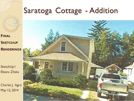 Saratoga Cottage - Addition F INAL S KETCHUP R ENDERINGS SketchUp I Elsiana Zhaka Charles J. Agro May 12, 2014.