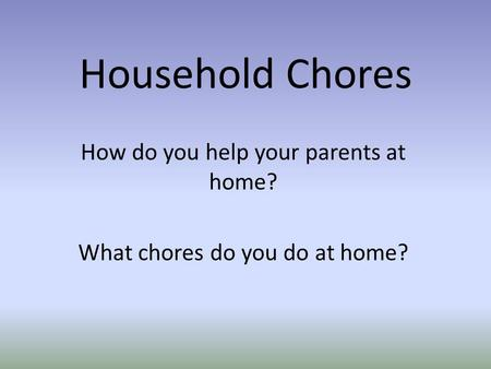 Household Chores How do you help your parents at home? What chores do you do at home?